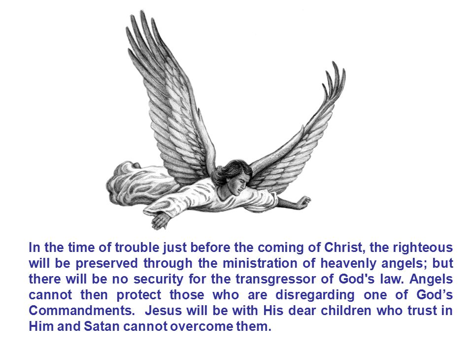 In the time of trouble just before the coming of Christ, the righteous will be preserved through the ministration of heavenly angels; but there will be no security for the transgressor of God s law.