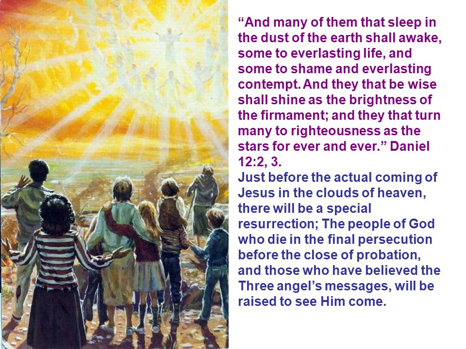 And many of them that sleep in the dust of the earth shall awake, some to everlasting life, and some to shame and everlasting contempt. And they that be wise shall shine as the brightness of the firmament; and they that turn many to righteousness as the stars for ever and ever. Daniel 12:2, 3.