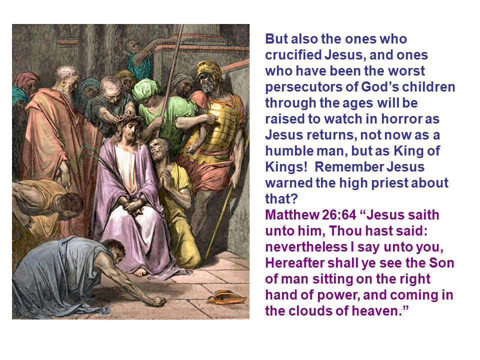 But also the ones who crucified Jesus, and ones who have been the worst persecutors of God's children through the ages will be raised to watch in horror as Jesus returns, not now as a humble man, but as King of Kings! Remember Jesus warned the high priest about that