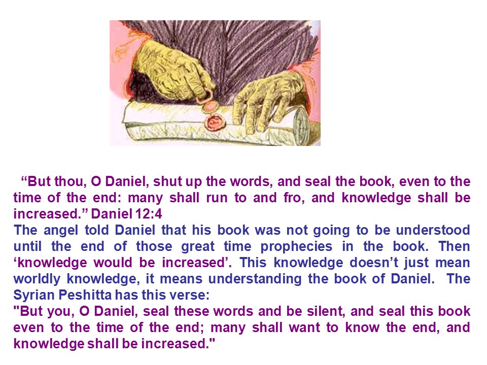 But thou, O Daniel, shut up the words, and seal the book, even to the time of the end: many shall run to and fro, and knowledge shall be increased. Daniel 12:4