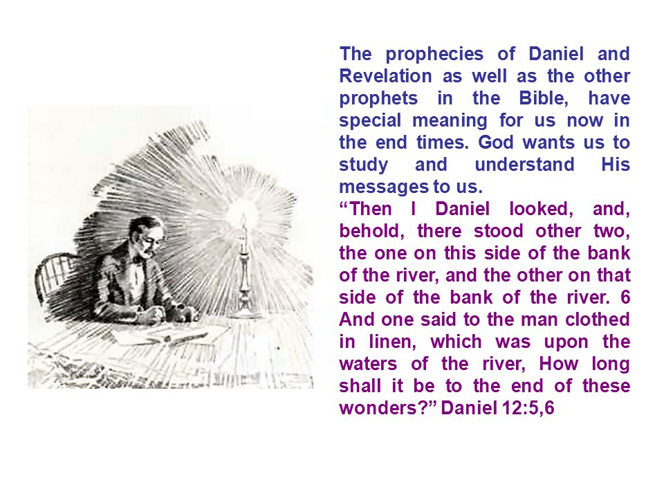 The prophecies of Daniel and Revelation as well as the other prophets in the Bible, have special meaning for us now in the end times. God wants us to study and understand His messages to us.