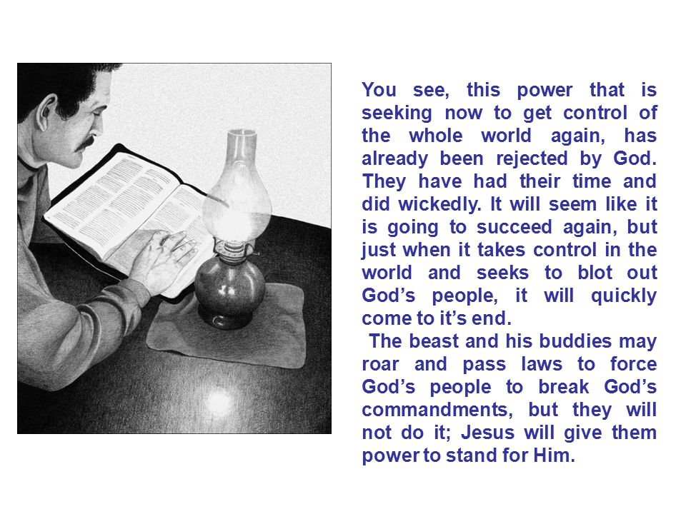 You see, this power that is seeking now to get control of the whole world again, has already been rejected by God. They have had their time and did wickedly. It will seem like it is going to succeed again, but just when it takes control in the world and seeks to blot out God's people, it will quickly come to it's end.