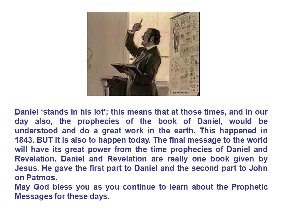 Daniel 'stands in his lot'; this means that at those times, and in our day also, the prophecies of the book of Daniel, would be understood and do a great work in the earth. This happened in 1843. BUT it is also to happen today. The final message to the world will have its great power from the time prophecies of Daniel and Revelation. Daniel and Revelation are really one book given by Jesus. He gave the first part to Daniel and the second part to John on Patmos.