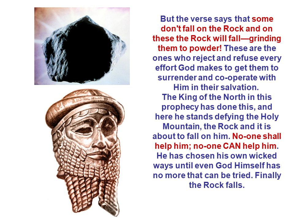 But the verse says that some don t fall on the Rock and on these the Rock will fall—grinding them to powder! These are the ones who reject and refuse every effort God makes to get them to surrender and co-operate with Him in their salvation.