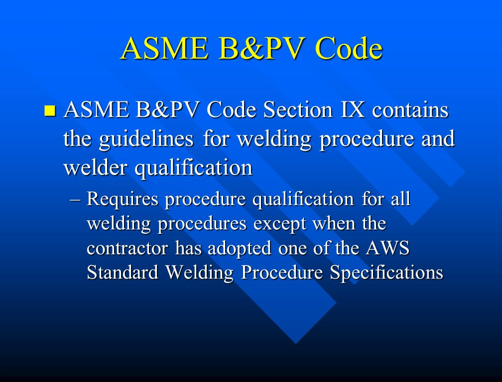 ASME B&PV Code ASME B&PV Code Section IX contains the guidelines for welding procedure and welder qualification.
