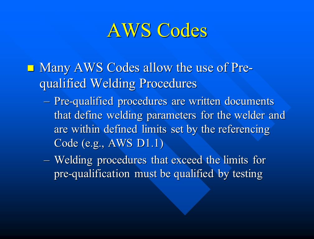 AWS Codes Many AWS Codes allow the use of Pre-qualified Welding Procedures.