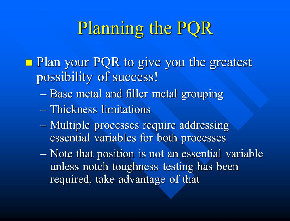 Planning the PQR Plan your PQR to give you the greatest possibility of success! Base metal and filler metal grouping.