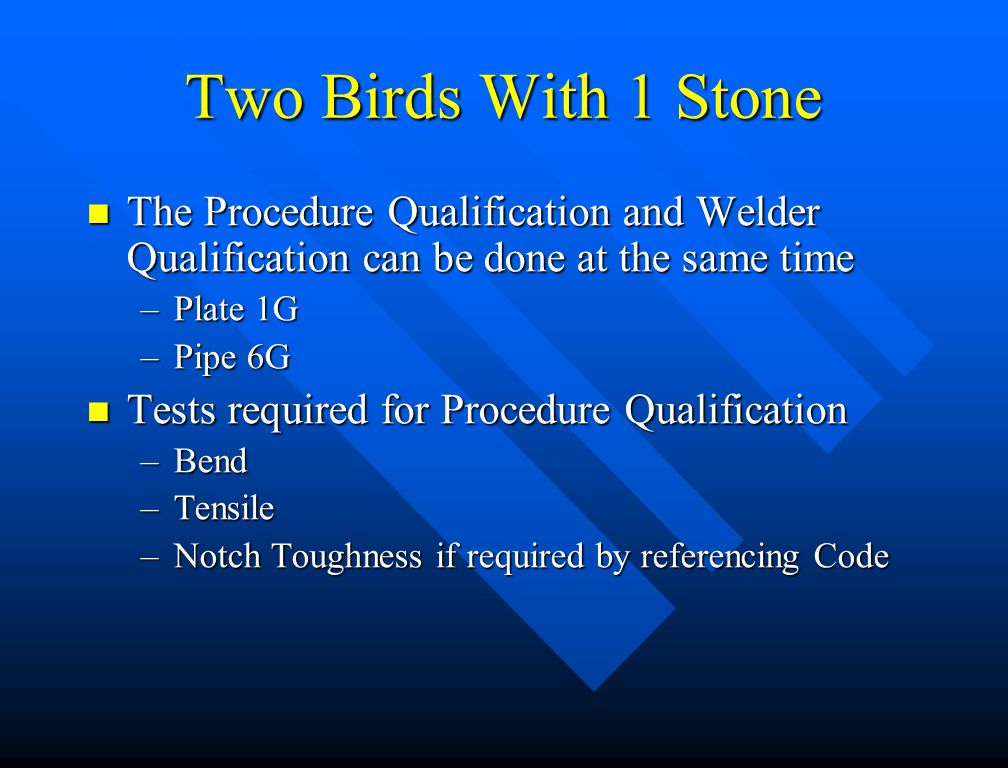 Two Birds With 1 Stone The Procedure Qualification and Welder Qualification can be done at the same time.