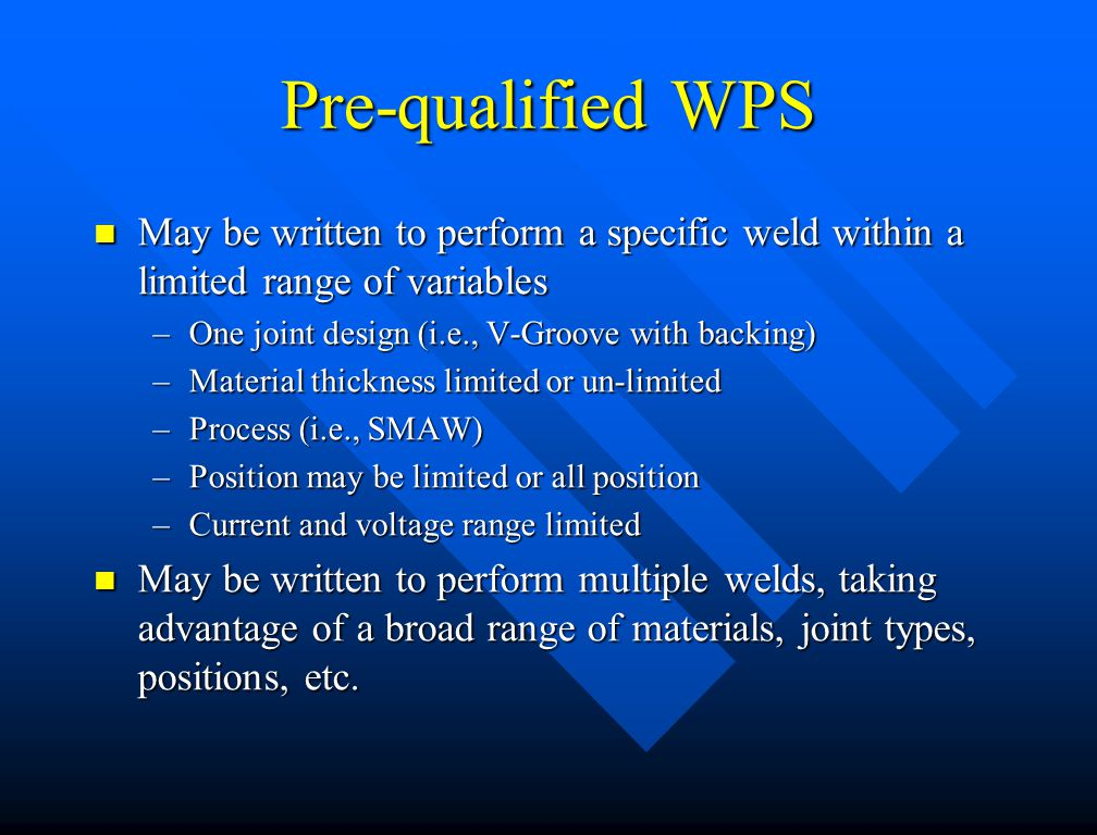 Pre-qualified WPS May be written to perform a specific weld within a limited range of variables. One joint design (i.e., V-Groove with backing)