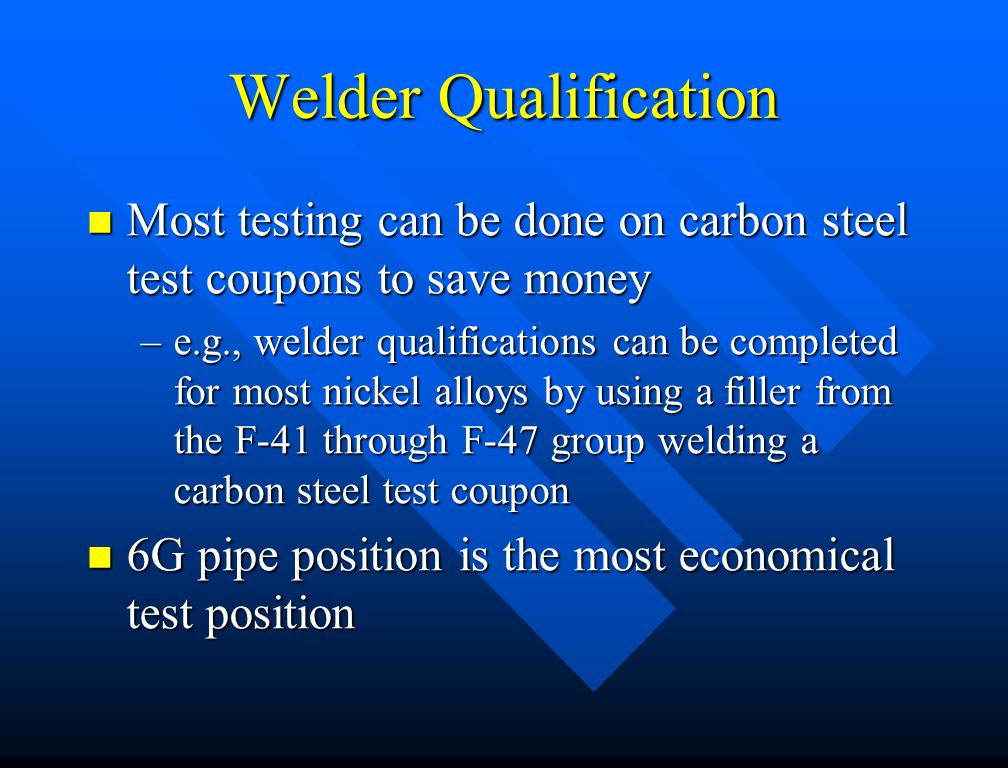 Welder Qualification Most testing can be done on carbon steel test coupons to save money.