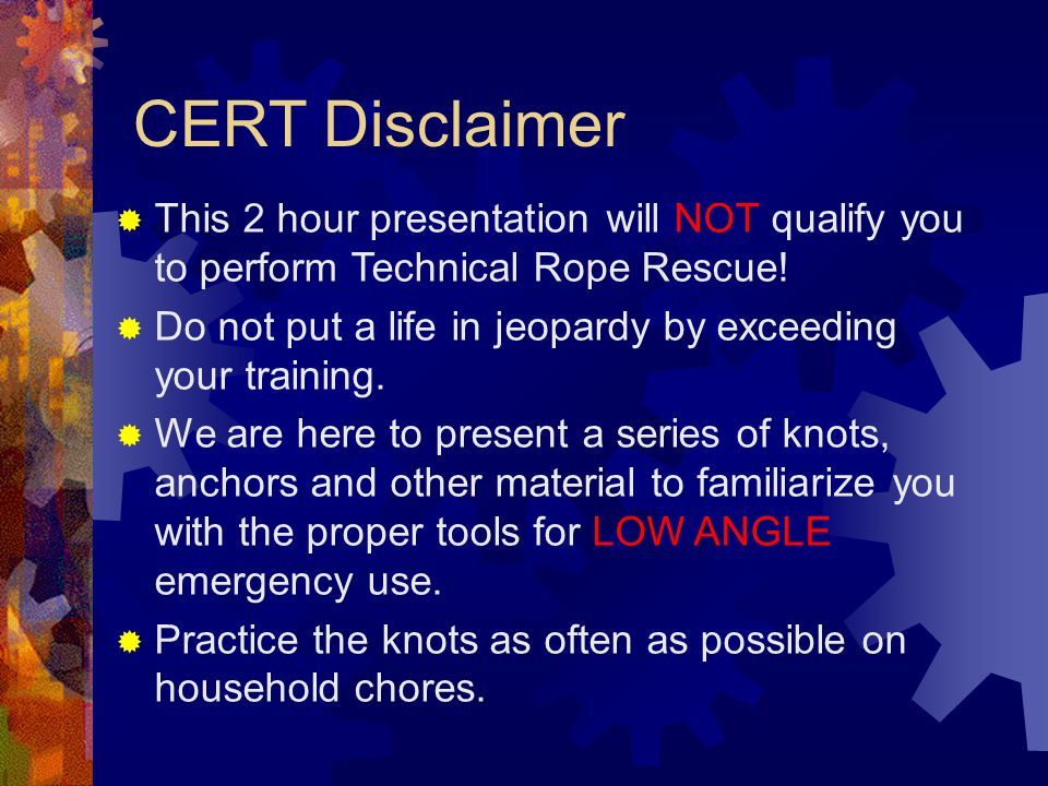 CERT Disclaimer This 2 hour presentation will NOT qualify you to perform Technical Rope Rescue!