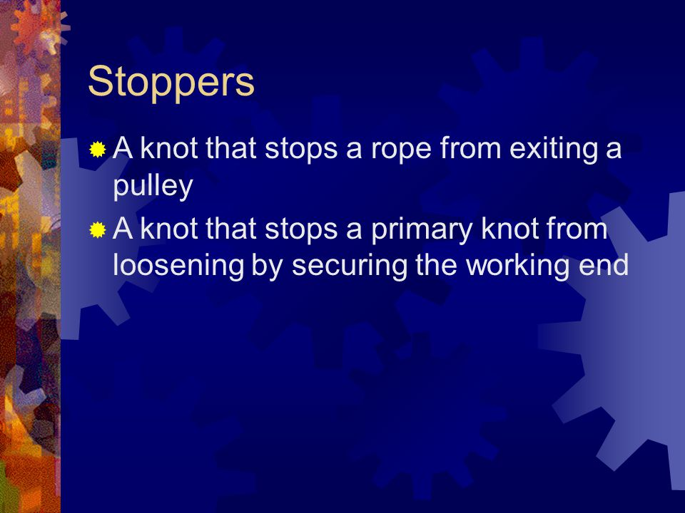 Stoppers A knot that stops a rope from exiting a pulley