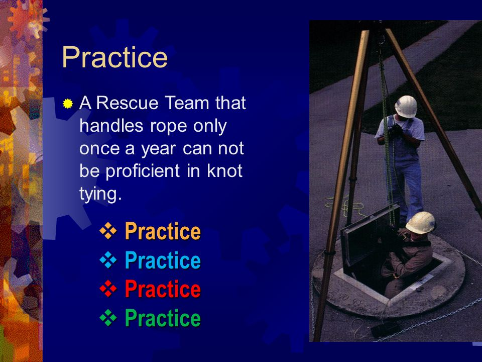 Practice A Rescue Team that handles rope only once a year can not be proficient in knot tying.