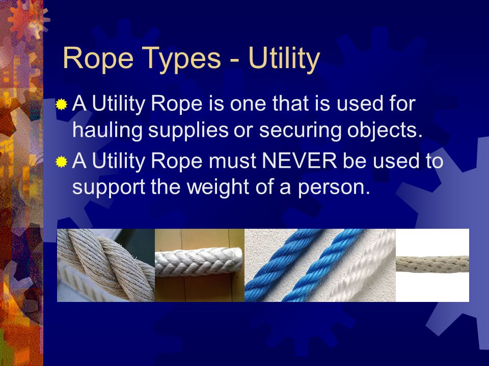 Rope Types - Utility A Utility Rope is one that is used for hauling supplies or securing objects.