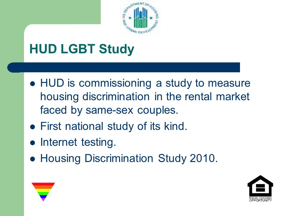 HUD LGBT Study HUD is commissioning a study to measure housing discrimination in the rental market faced by same-sex couples.