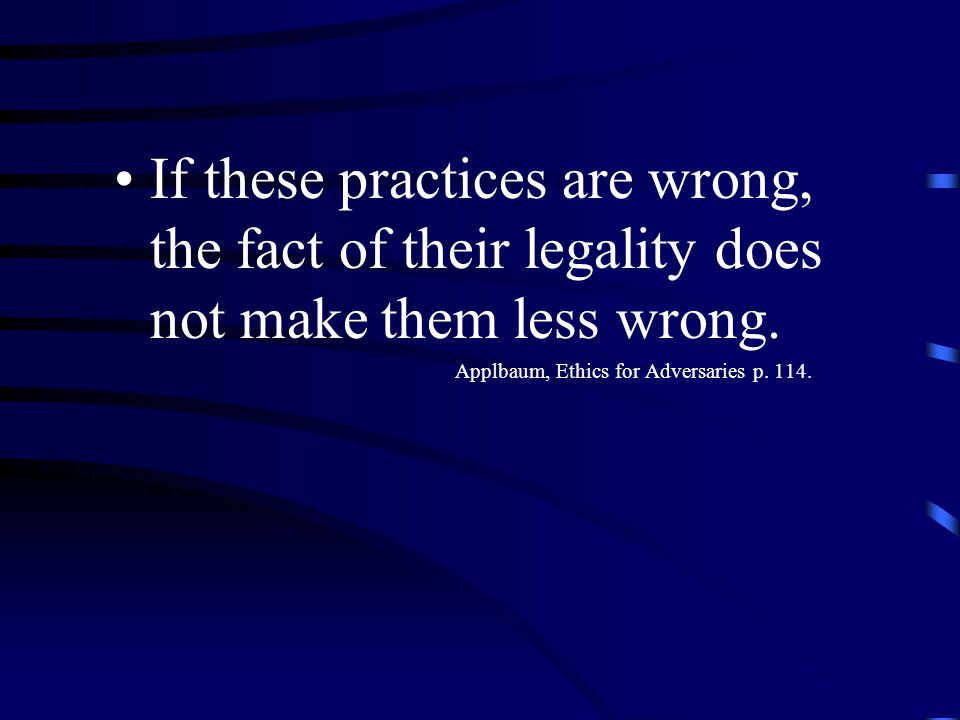 If these practices are wrong, the fact of their legality does not make them less wrong.