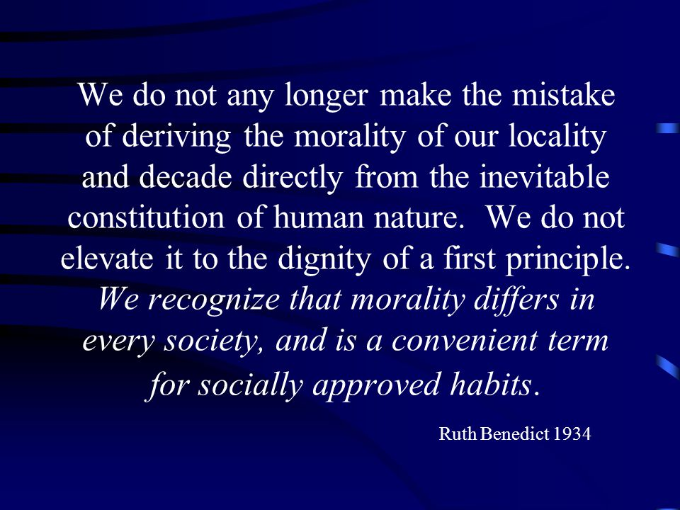 We do not any longer make the mistake of deriving the morality of our locality and decade directly from the inevitable constitution of human nature.