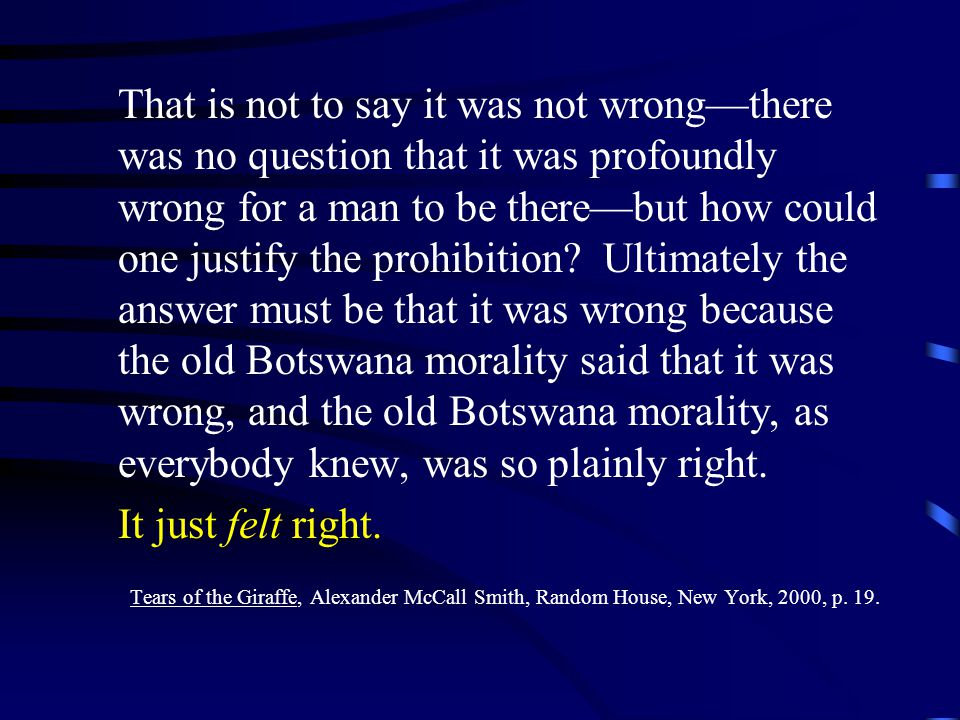 That is not to say it was not wrong—there was no question that it was profoundly wrong for a man to be there—but how could one justify the prohibition Ultimately the answer must be that it was wrong because the old Botswana morality said that it was wrong, and the old Botswana morality, as everybody knew, was so plainly right.