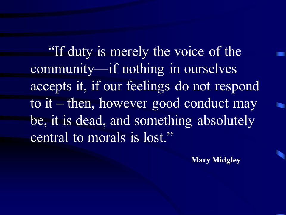 If duty is merely the voice of the community—if nothing in ourselves accepts it, if our feelings do not respond to it – then, however good conduct may be, it is dead, and something absolutely central to morals is lost.