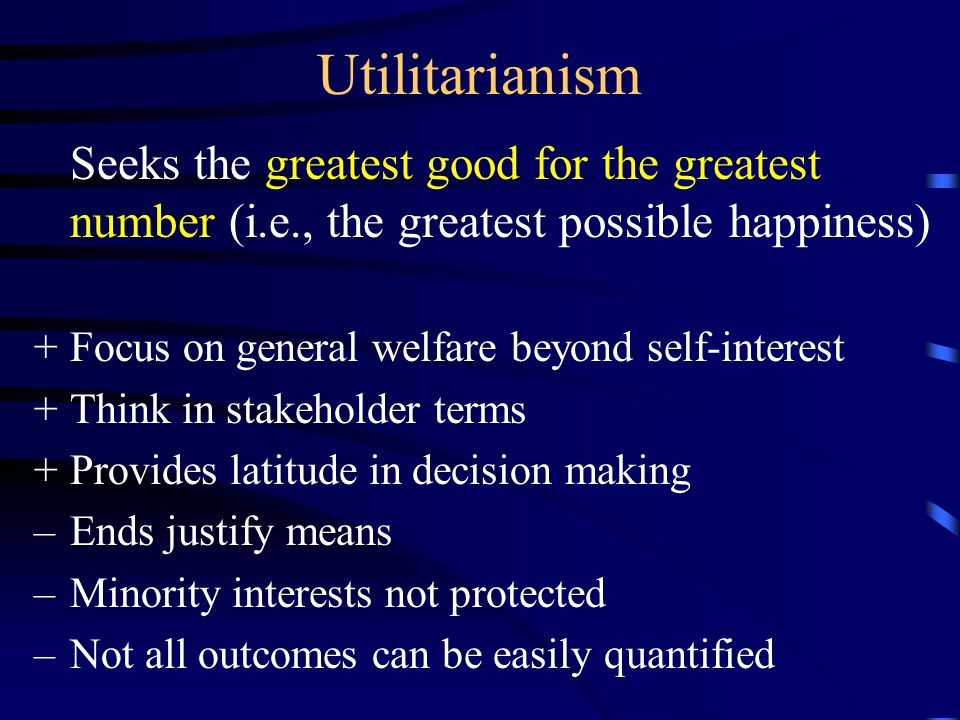 Utilitarianism Seeks the greatest good for the greatest number (i.e., the greatest possible happiness)