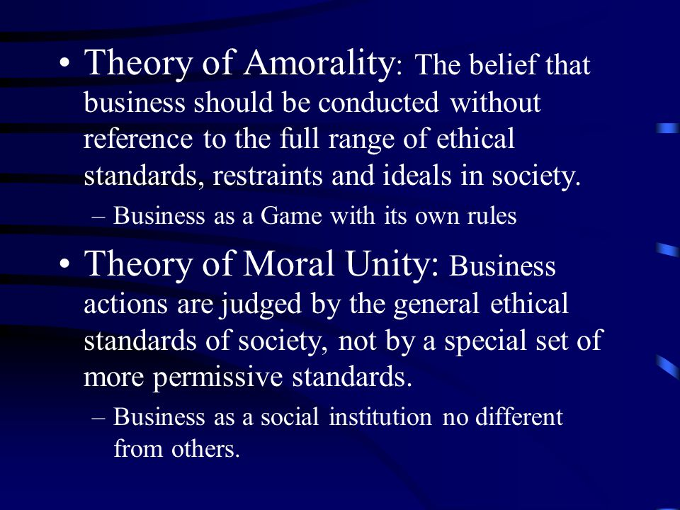 Theory of Amorality: The belief that business should be conducted without reference to the full range of ethical standards, restraints and ideals in society.