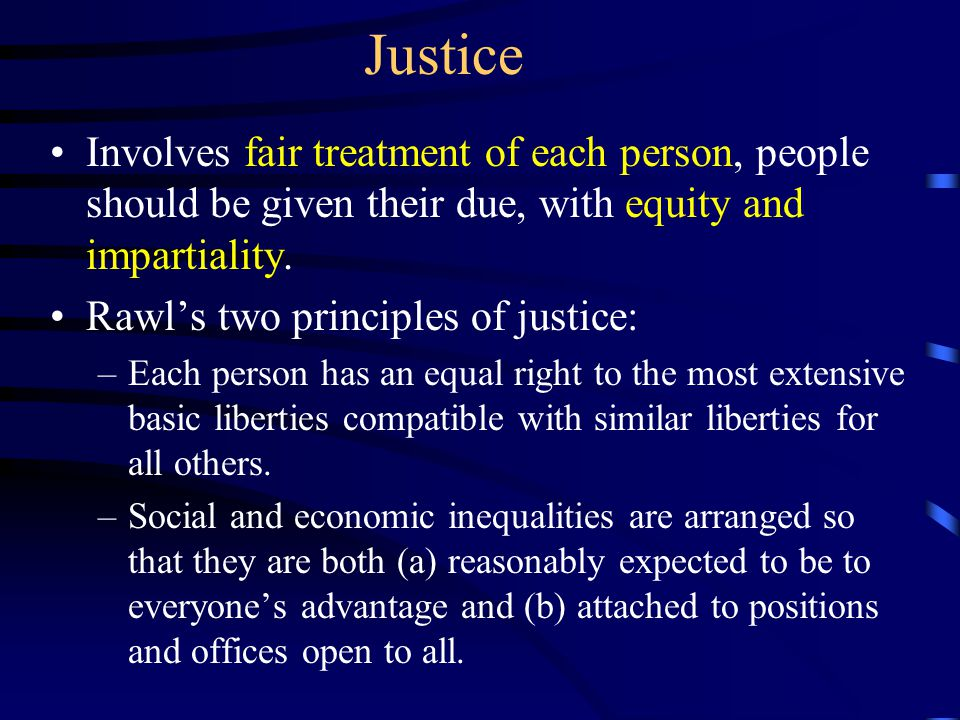 Justice Involves fair treatment of each person, people should be given their due, with equity and impartiality.