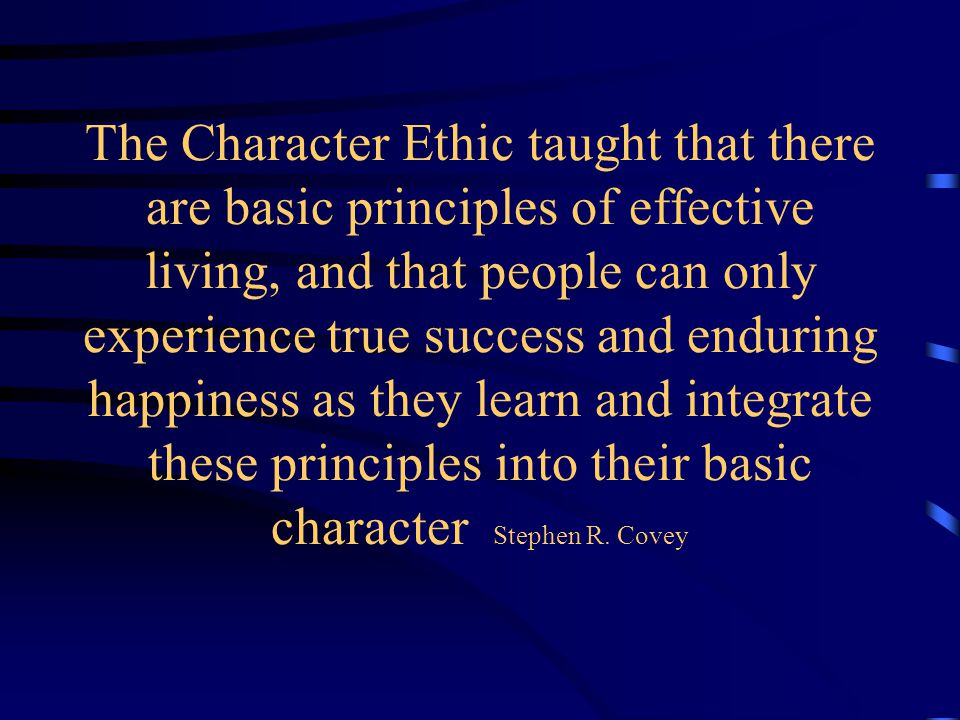 The Character Ethic taught that there are basic principles of effective living, and that people can only experience true success and enduring happiness as they learn and integrate these principles into their basic character Stephen R.