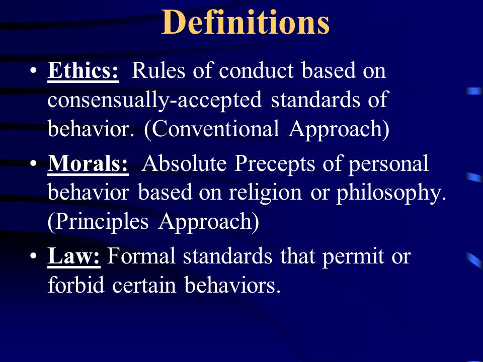 Definitions Ethics: Rules of conduct based on consensually-accepted standards of behavior. (Conventional Approach)