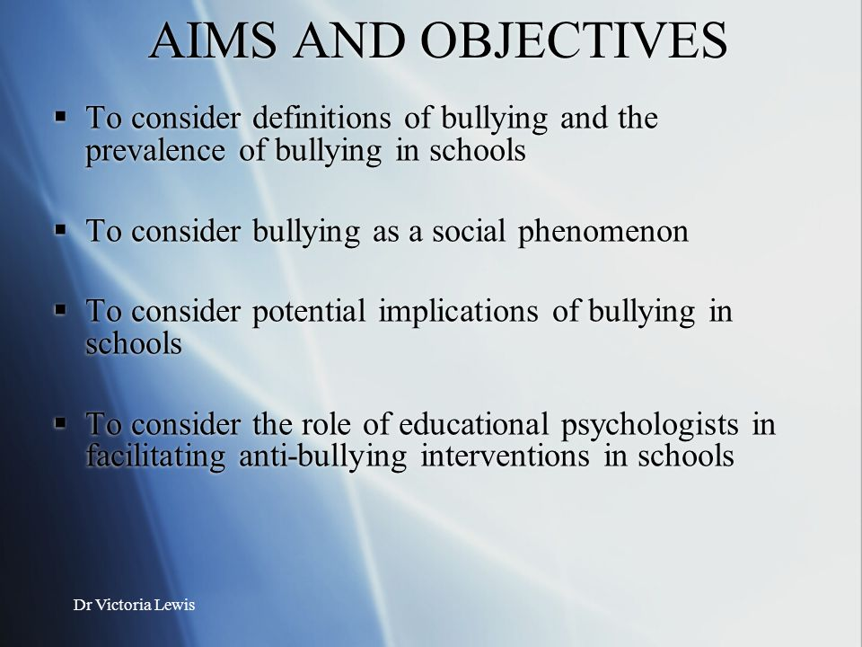 AIMS AND OBJECTIVES To consider definitions of bullying and the prevalence of bullying in schools. To consider bullying as a social phenomenon.