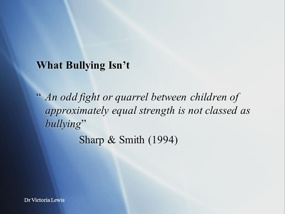 What Bullying Isn't An odd fight or quarrel between children of approximately equal strength is not classed as bullying