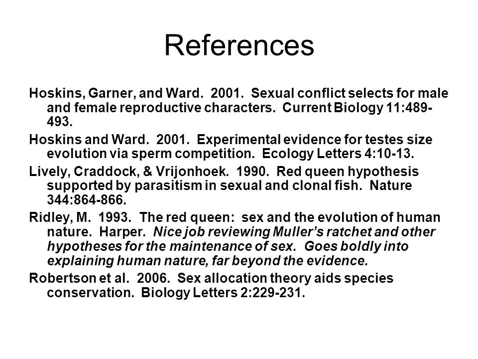 References Hoskins, Garner, and Ward. 2001. Sexual conflict selects for male and female reproductive characters. Current Biology 11:489-493.