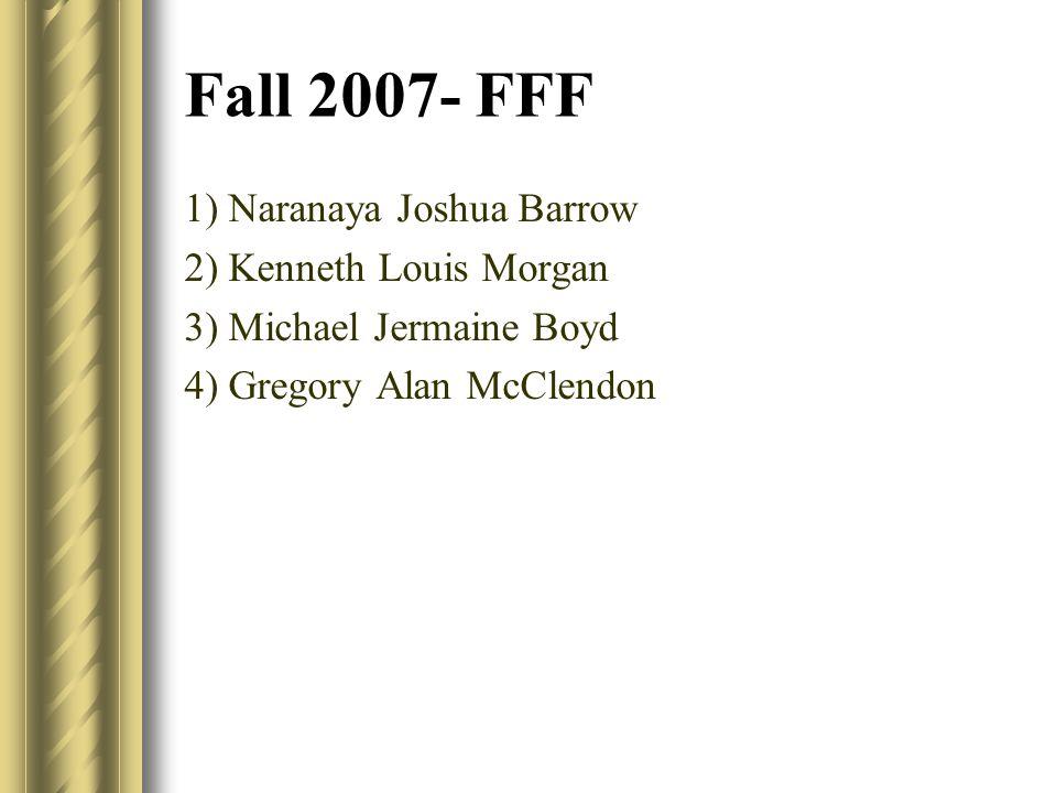 Fall 2007- FFF 1) Naranaya Joshua Barrow 2) Kenneth Louis Morgan 3) Michael Jermaine Boyd 4) Gregory Alan McClendon