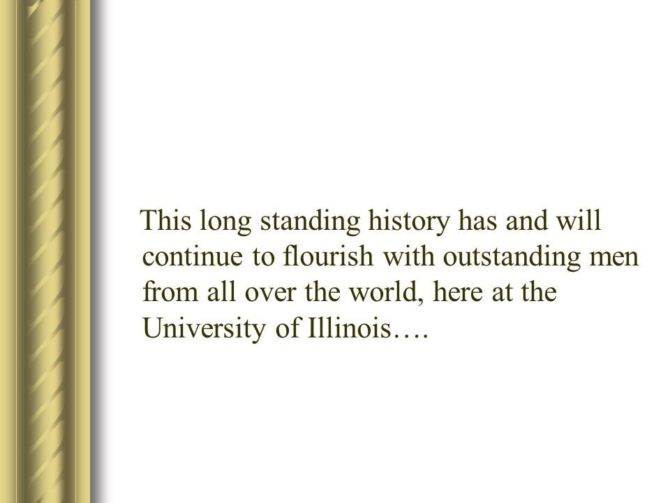 This long standing history has and will continue to flourish with outstanding men from all over the world, here at the University of Illinois….