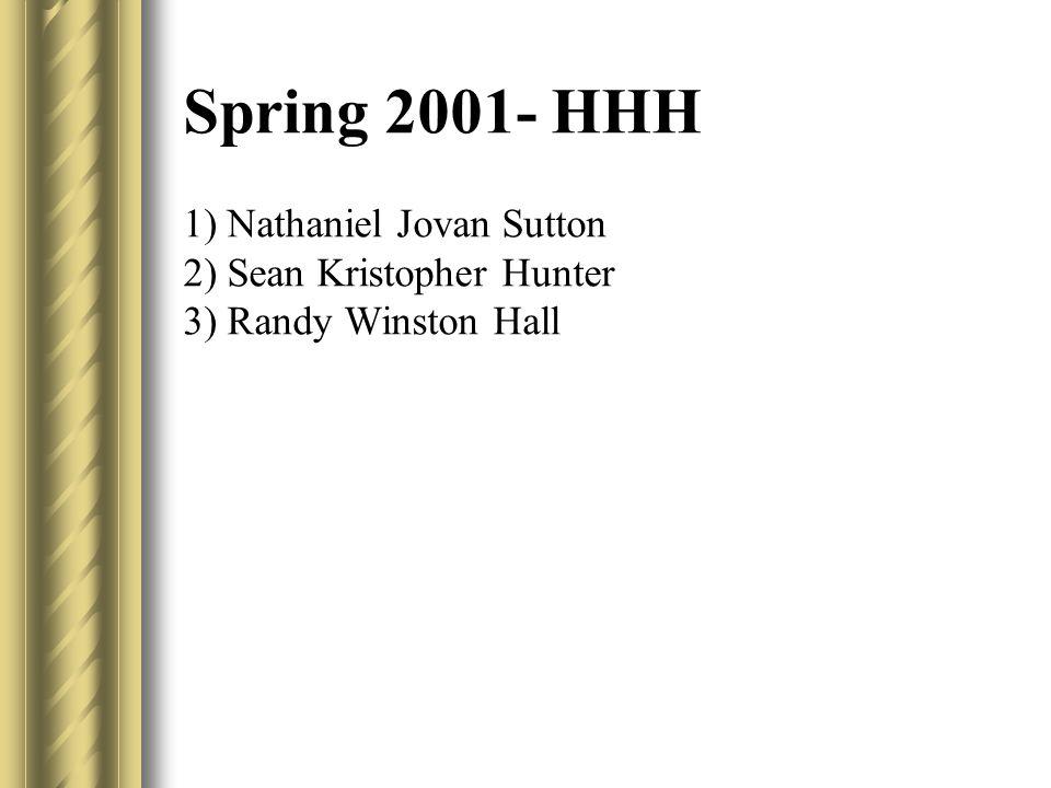Spring 2001- HHH 1) Nathaniel Jovan Sutton 2) Sean Kristopher Hunter 3) Randy Winston Hall