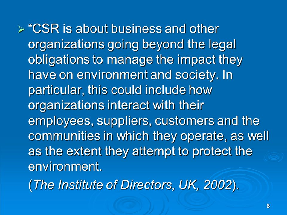 CSR is about business and other organizations going beyond the legal obligations to manage the impact they have on environment and society. In particular, this could include how organizations interact with their employees, suppliers, customers and the communities in which they operate, as well as the extent they attempt to protect the environment.