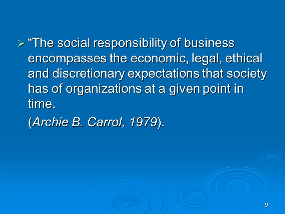 The social responsibility of business encompasses the economic, legal, ethical and discretionary expectations that society has of organizations at a given point in time.