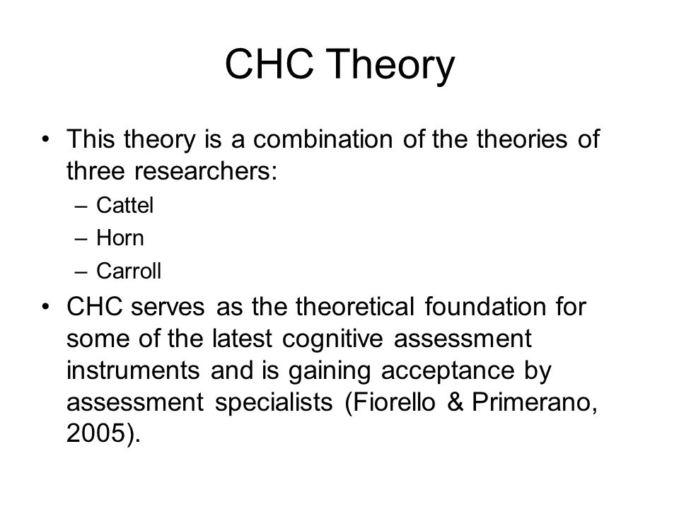 CHC Theory This theory is a combination of the theories of three researchers: Cattel. Horn. Carroll.