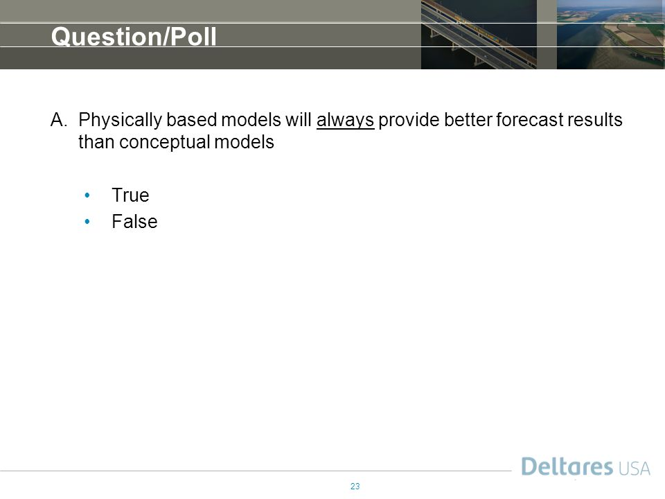 Question/Poll Physically based models will always provide better forecast results than conceptual models.
