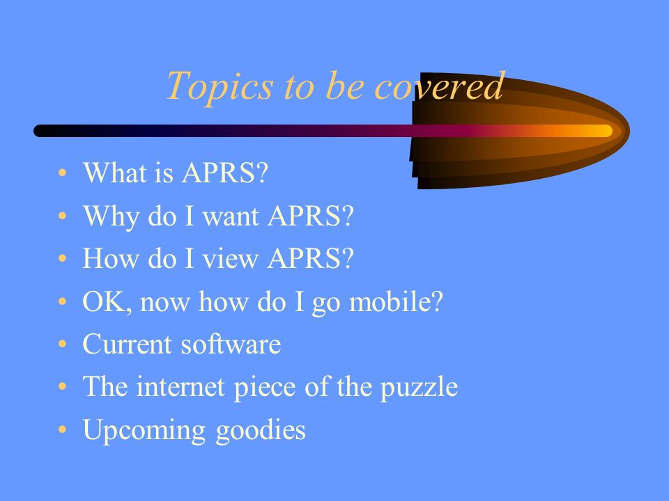 Topics to be covered What is APRS Why do I want APRS