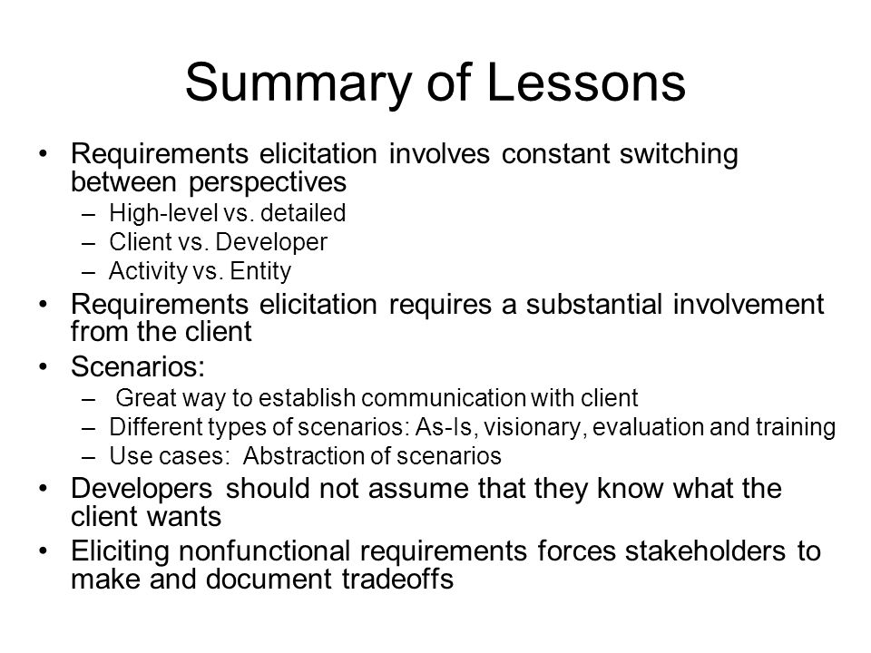 Summary of Lessons Requirements elicitation involves constant switching between perspectives. High-level vs. detailed.