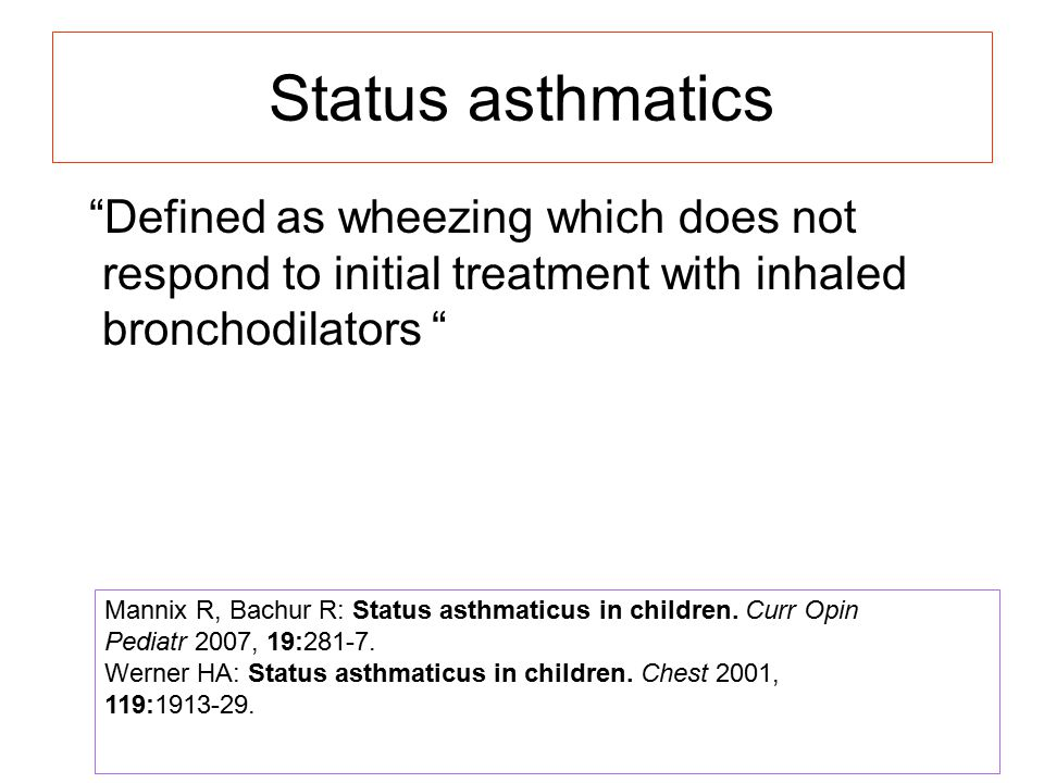 Status asthmatics Defined as wheezing which does not respond to initial treatment with inhaled bronchodilators