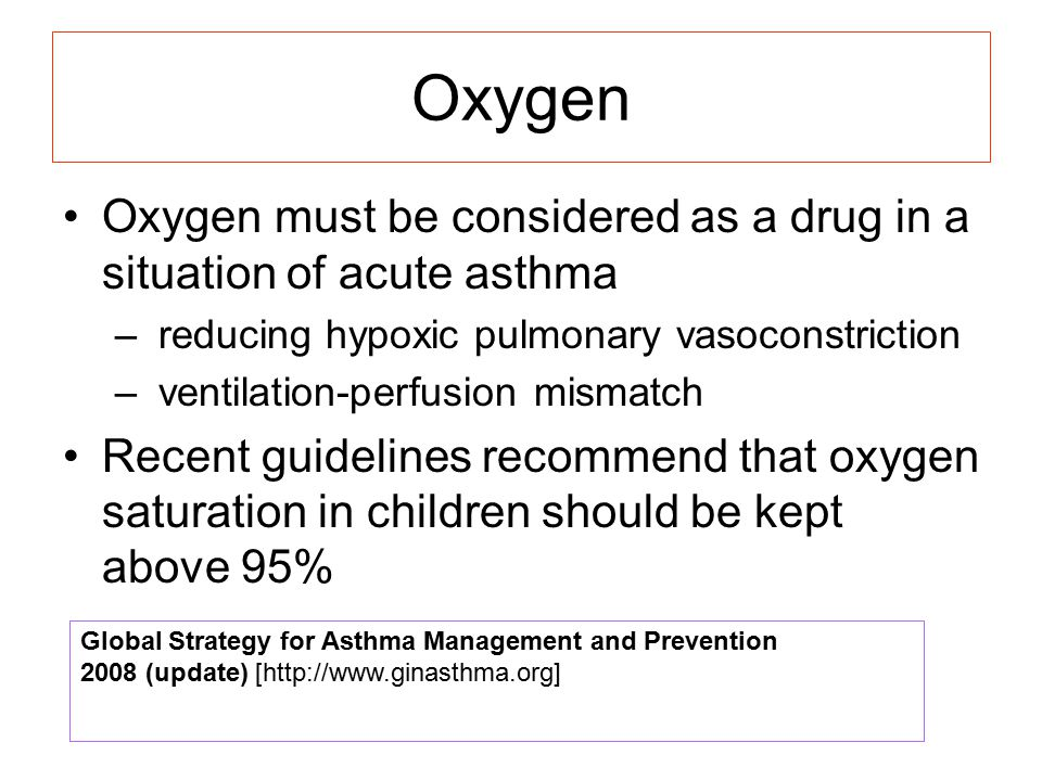 Oxygen Oxygen must be considered as a drug in a situation of acute asthma. reducing hypoxic pulmonary vasoconstriction.