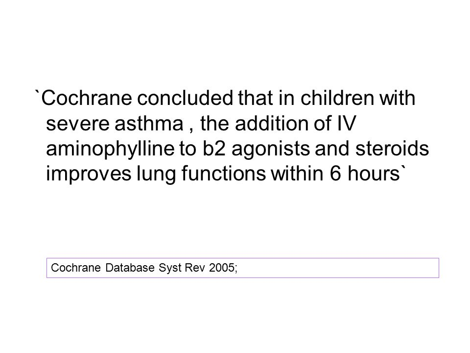 `Cochrane concluded that in children with severe asthma , the addition of IV aminophylline to b2 agonists and steroids improves lung functions within 6 hours`