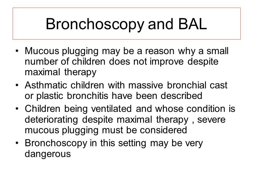 Bronchoscopy and BAL Mucous plugging may be a reason why a small number of children does not improve despite maximal therapy.