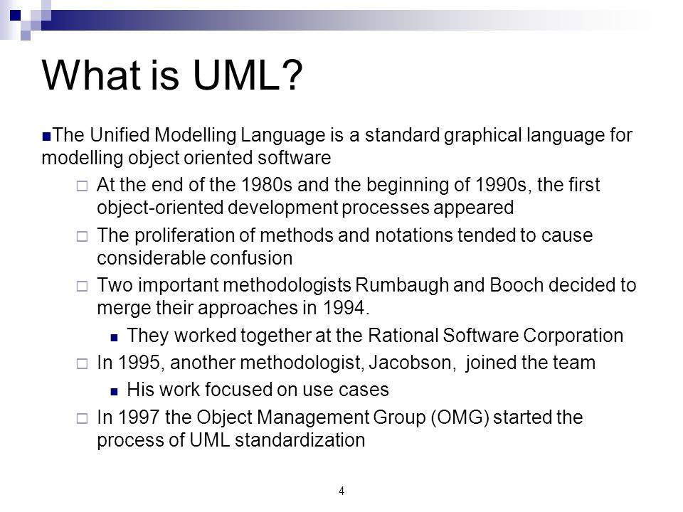 What is UML The Unified Modelling Language is a standard graphical language for modelling object oriented software.