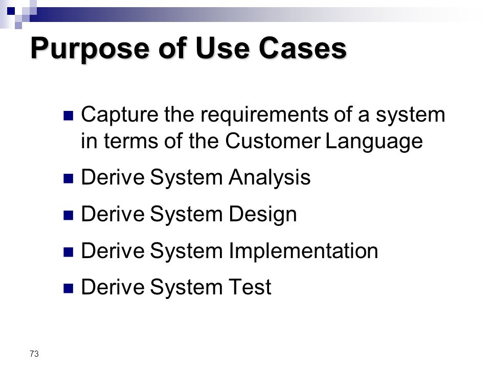 Purpose of Use Cases Capture the requirements of a system in terms of the Customer Language. Derive System Analysis.