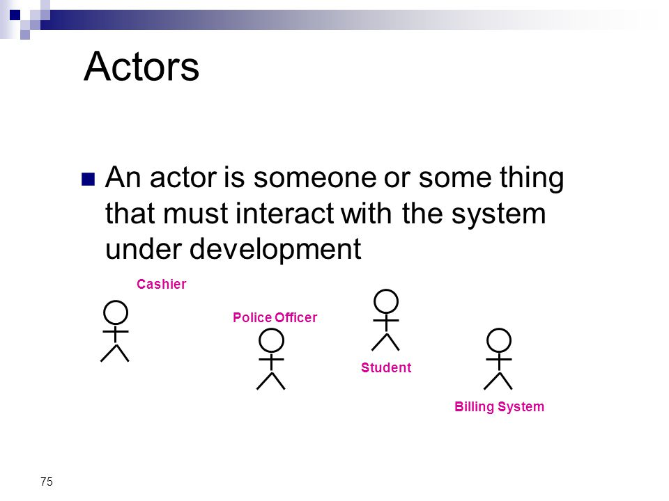 Actors An actor is someone or some thing that must interact with the system under development. Cashier.