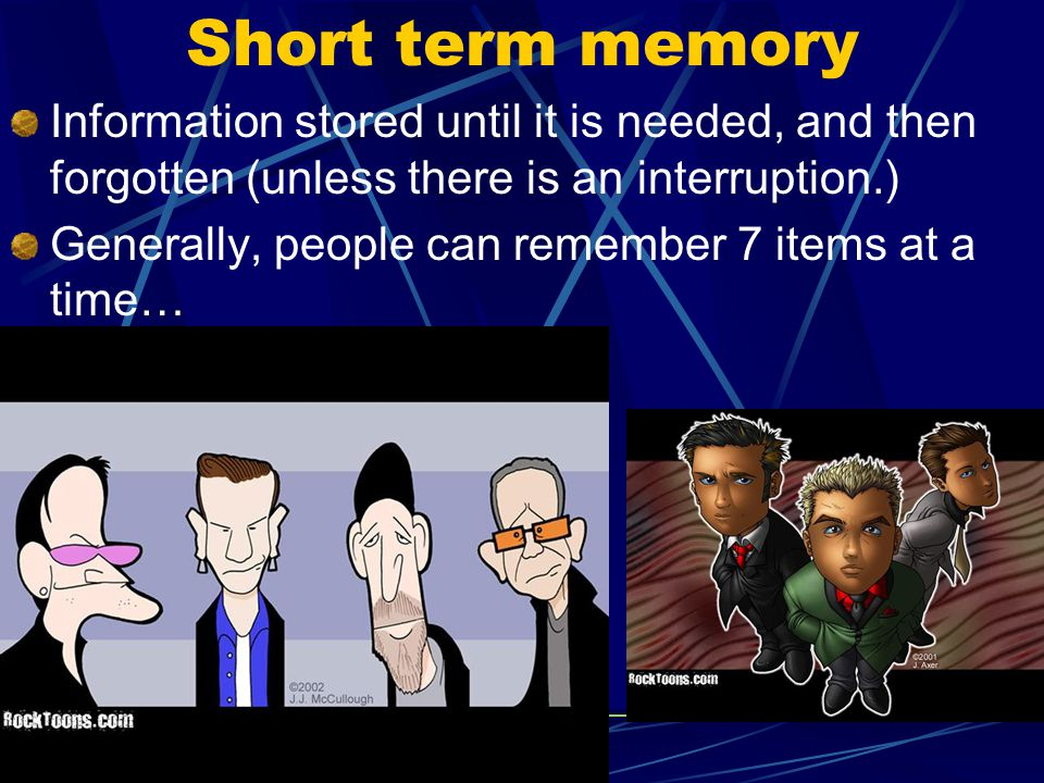Short term memory Information stored until it is needed, and then forgotten (unless there is an interruption.)