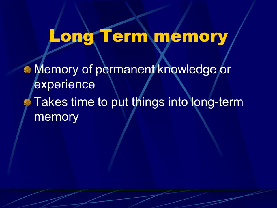 Long Term memory Memory of permanent knowledge or experience
