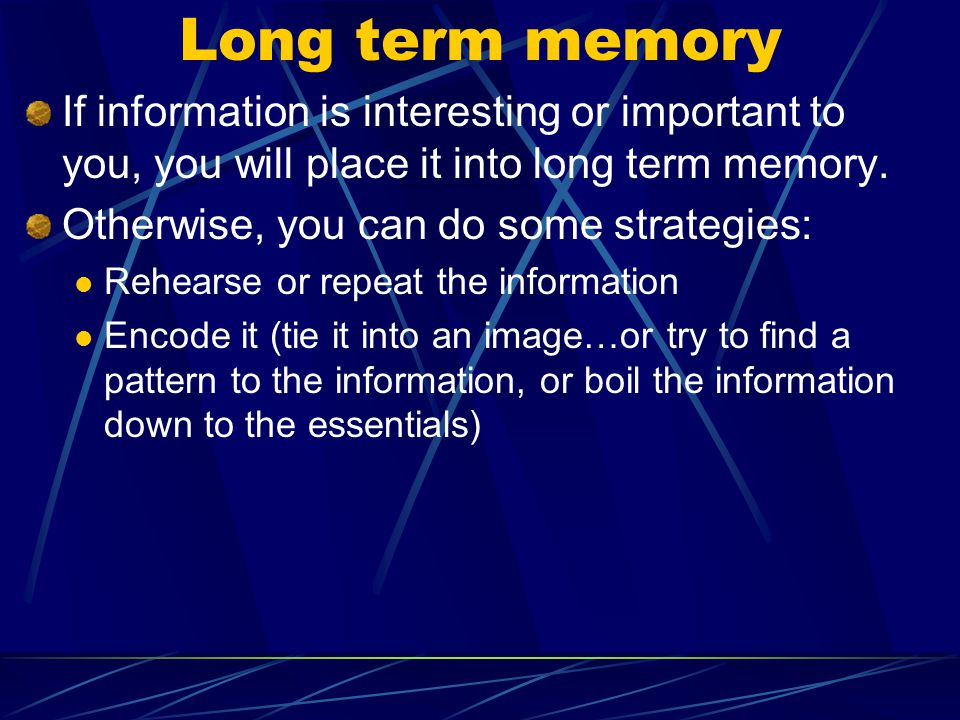 Long term memory If information is interesting or important to you, you will place it into long term memory.